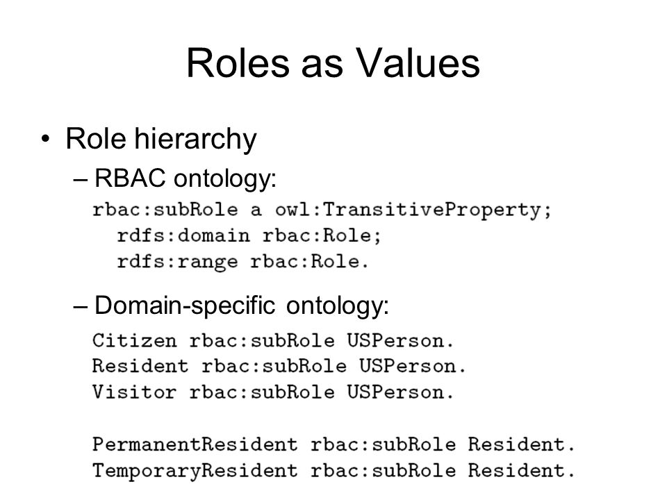 Roles as Values Role hierarchy –RBAC ontology: –Domain-specific ontology: