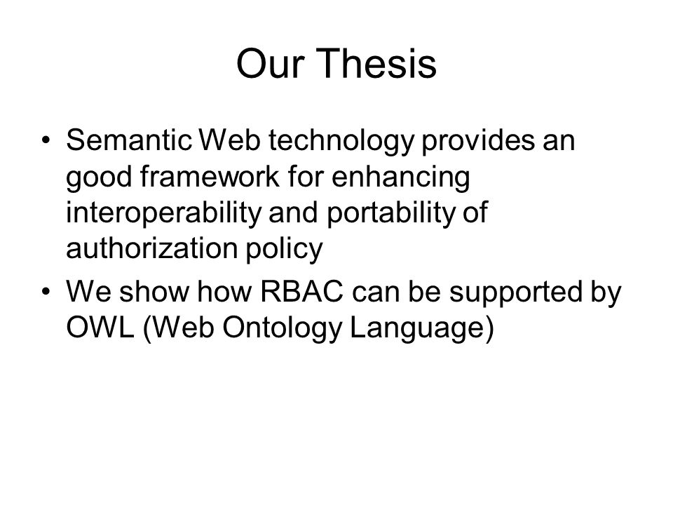 Our Thesis Semantic Web technology provides an good framework for enhancing interoperability and portability of authorization policy We show how RBAC