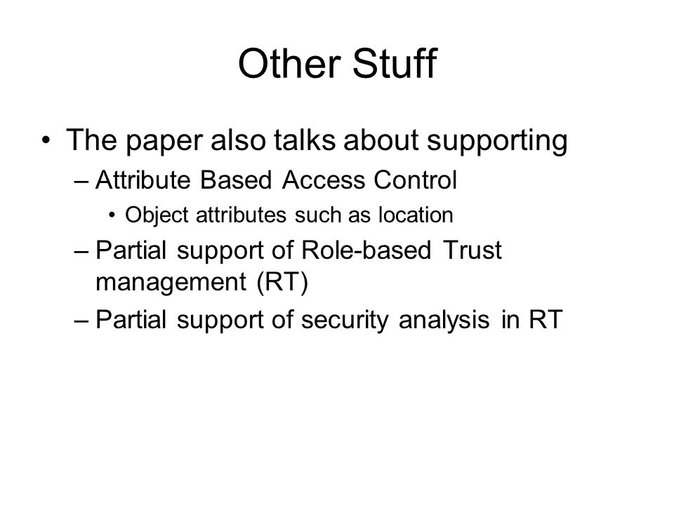 Other Stuff The paper also talks about supporting –Attribute Based Access Control Object attributes such as location –Partial support of Role-based Tr