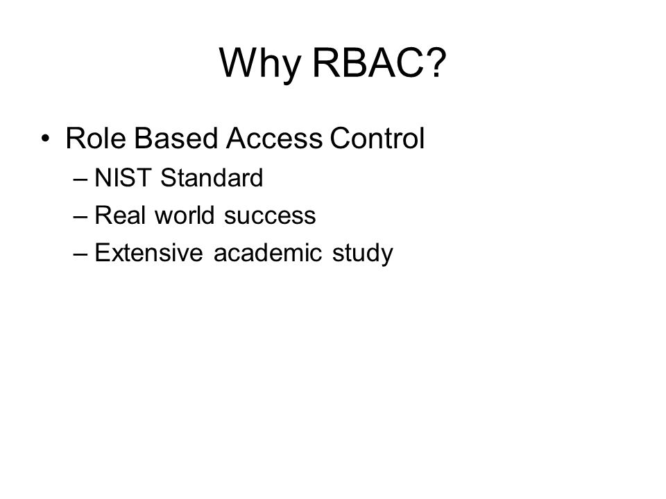 Why RBAC? Role Based Access Control –NIST Standard –Real world success –Extensive academic study