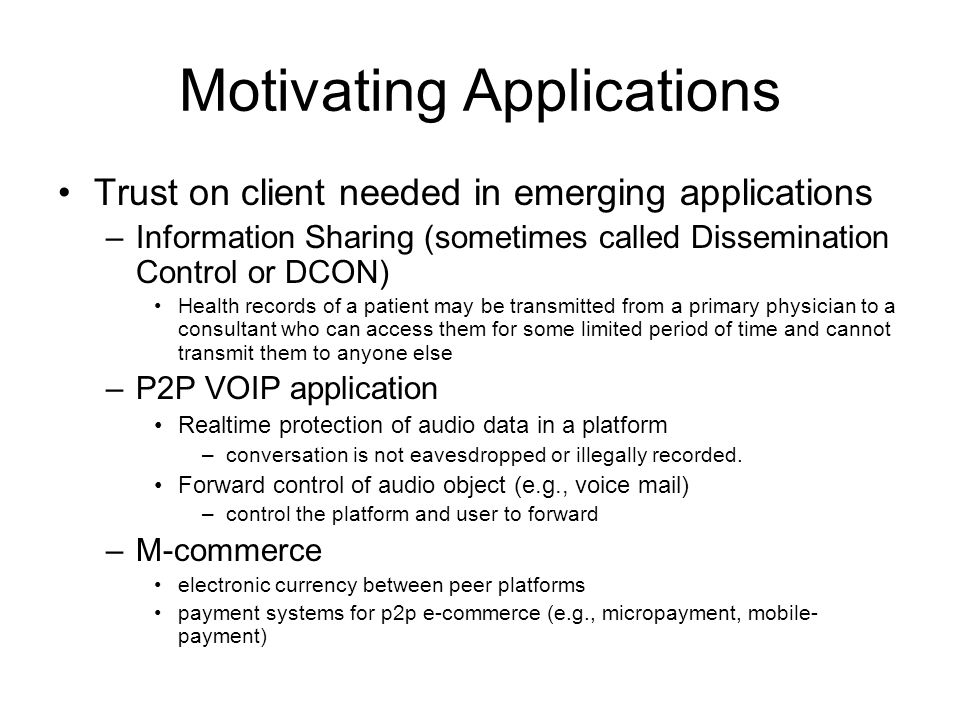 Motivating Applications Trust on client needed in emerging applications –Information Sharing (sometimes called Dissemination Control or DCON) Health records of a patient may be transmitted from a primary physician to a consultant who can access them for some limited period of time and cannot transmit them to anyone else –P2P VOIP application Realtime protection of audio data in a platform –conversation is not eavesdropped or illegally recorded.