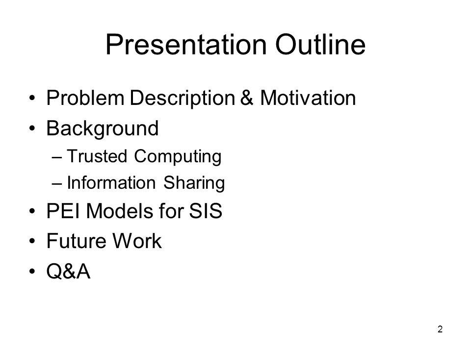 2 Presentation Outline Problem Description & Motivation Background –Trusted Computing –Information Sharing PEI Models for SIS Future Work Q&A