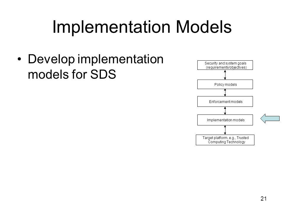 21 Implementation Models Develop implementation models for SDS Security and system goals (requirements/objectives) Target platform, e.g., Trusted Comp