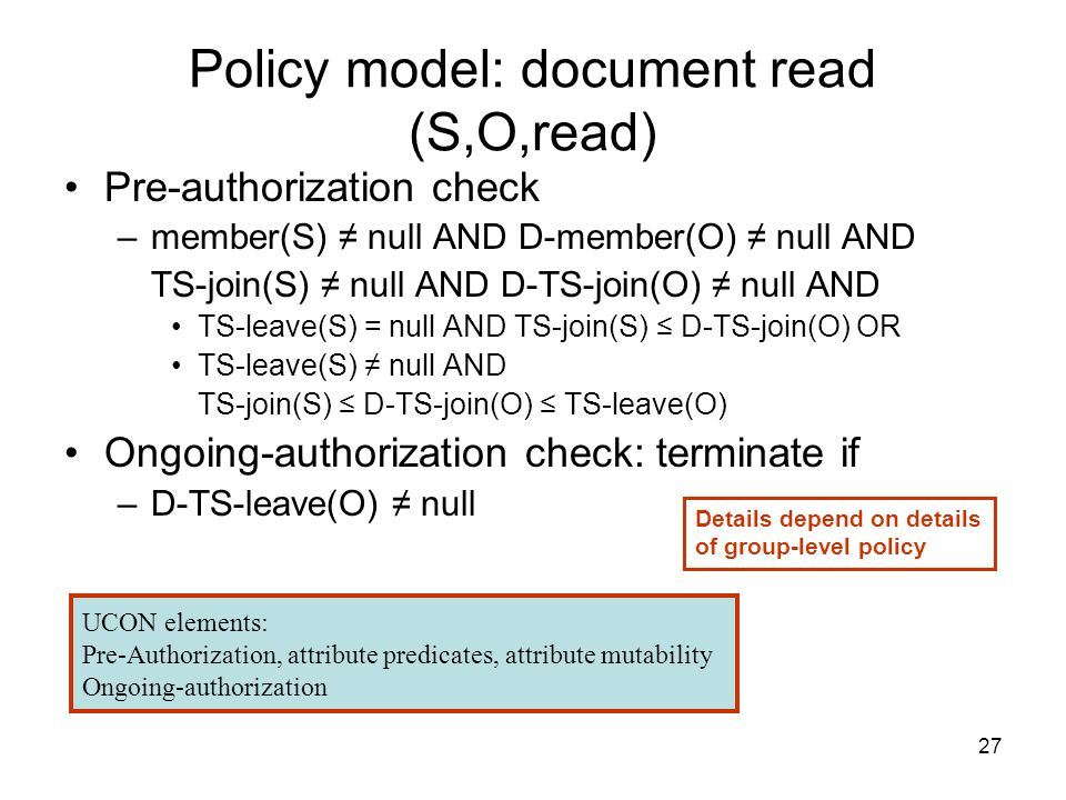 27 Policy model: document read (S,O,read) Pre-authorization check –member(S) null AND D-member(O) null AND TS-join(S) null AND D-TS-join(O) null AND TS-leave(S) = null AND TS-join(S) D-TS-join(O) OR TS-leave(S) null AND TS-join(S) D-TS-join(O) TS-leave(O) Ongoing-authorization check: terminate if –D-TS-leave(O) null Details depend on details of group-level policy UCON elements: Pre-Authorization, attribute predicates, attribute mutability Ongoing-authorization