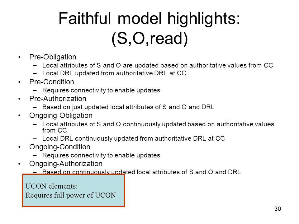 30 Faithful model highlights: (S,O,read) Pre-Obligation –Local attributes of S and O are updated based on authoritative values from CC –Local DRL updated from authoritative DRL at CC Pre-Condition –Requires connectivity to enable updates Pre-Authorization –Based on just updated local attributes of S and O and DRL Ongoing-Obligation –Local attributes of S and O continuously updated based on authoritative values from CC –Local DRL continuously updated from authoritative DRL at CC Ongoing-Condition –Requires connectivity to enable updates Ongoing-Authorization –Based on continuously updated local attributes of S and O and DRL UCON elements: Requires full power of UCON