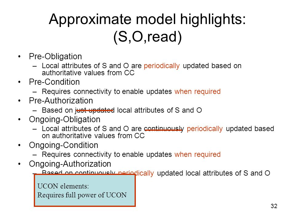 32 Approximate model highlights: (S,O,read) Pre-Obligation –Local attributes of S and O are periodically updated based on authoritative values from CC Pre-Condition –Requires connectivity to enable updates when required Pre-Authorization –Based on just updated local attributes of S and O Ongoing-Obligation –Local attributes of S and O are continuously periodically updated based on authoritative values from CC Ongoing-Condition –Requires connectivity to enable updates when required Ongoing-Authorization –Based on continuously periodically updated local attributes of S and O UCON elements: Requires full power of UCON
