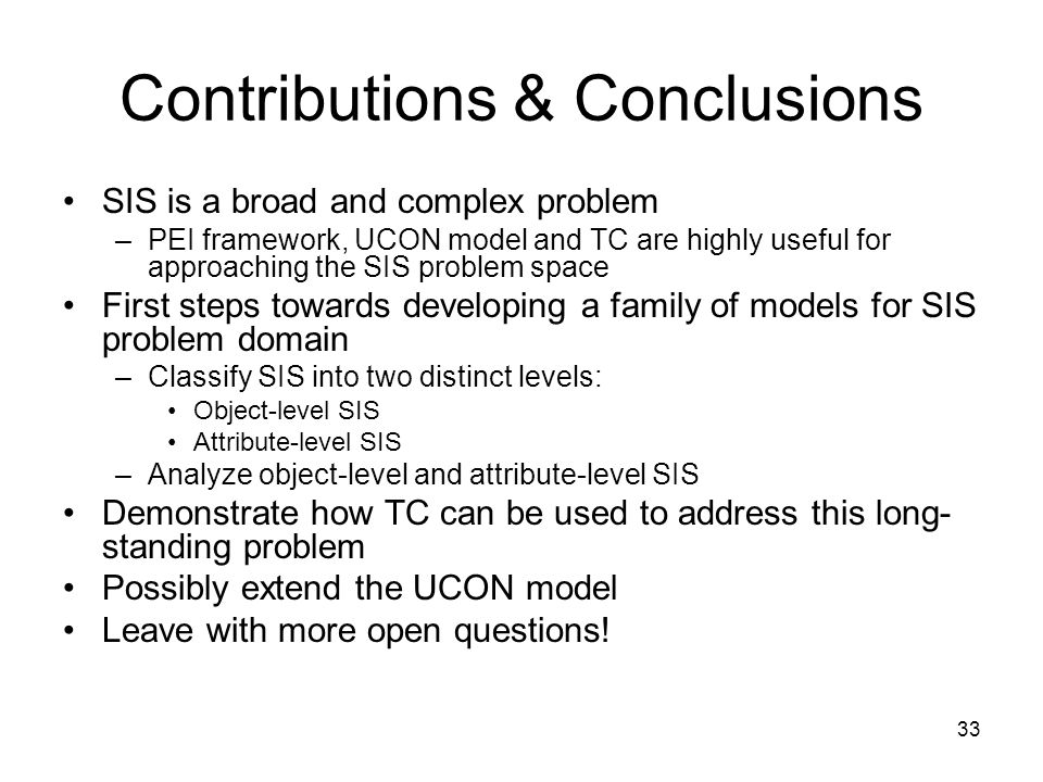 33 Contributions & Conclusions SIS is a broad and complex problem –PEI framework, UCON model and TC are highly useful for approaching the SIS problem space First steps towards developing a family of models for SIS problem domain –Classify SIS into two distinct levels: Object-level SIS Attribute-level SIS –Analyze object-level and attribute-level SIS Demonstrate how TC can be used to address this long- standing problem Possibly extend the UCON model Leave with more open questions!