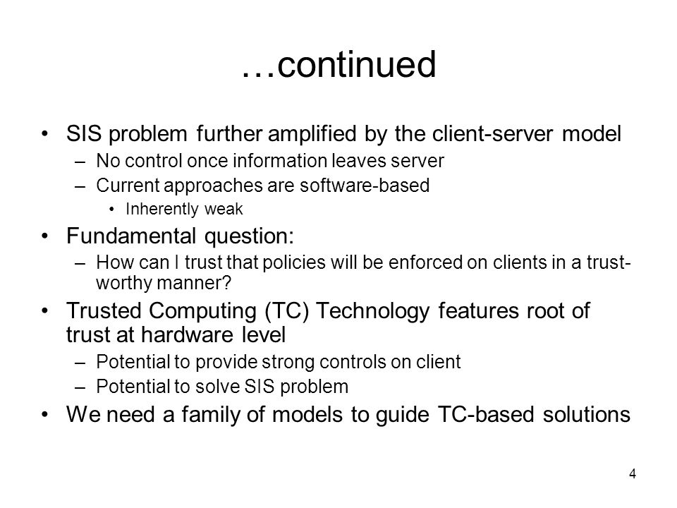 4 …continued SIS problem further amplified by the client-server model –No control once information leaves server –Current approaches are software-based Inherently weak Fundamental question: –How can I trust that policies will be enforced on clients in a trust- worthy manner.