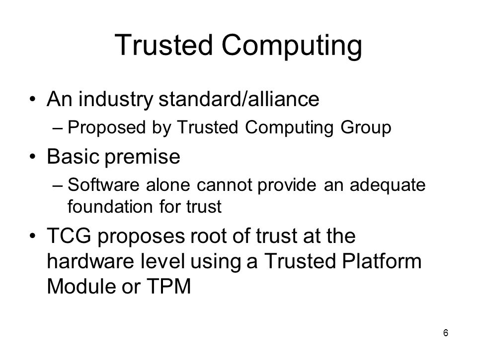 6 Trusted Computing An industry standard/alliance –Proposed by Trusted Computing Group Basic premise –Software alone cannot provide an adequate foundation for trust TCG proposes root of trust at the hardware level using a Trusted Platform Module or TPM