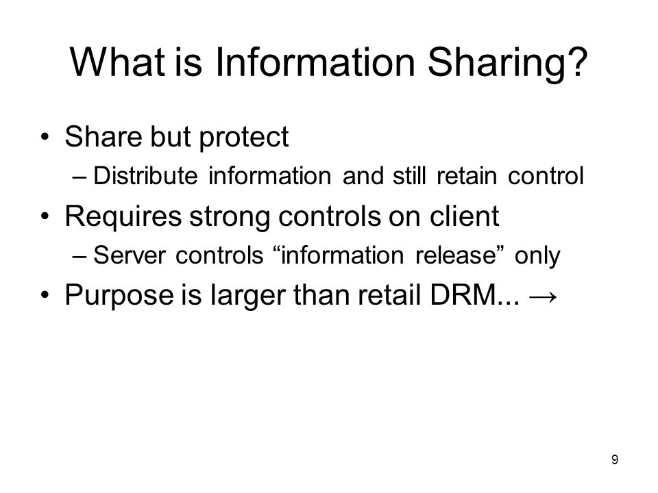 9 What is Information Sharing? Share but protect –Distribute information and still retain control Requires strong controls on client –Server controls