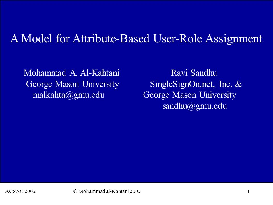 1 ACSAC 2002 © Mohammad al-Kahtani 2002 A Model for Attribute-Based User-Role Assignment Mohammad A. Al-Kahtani Ravi Sandhu George Mason University Si