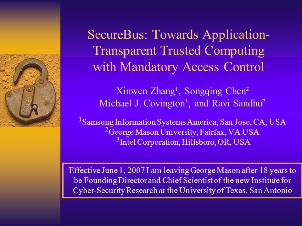 SecureBus: Towards Application- Transparent Trusted Computing with Mandatory Access Control Xinwen Zhang 1, Songqing Chen 2 Michael J.
