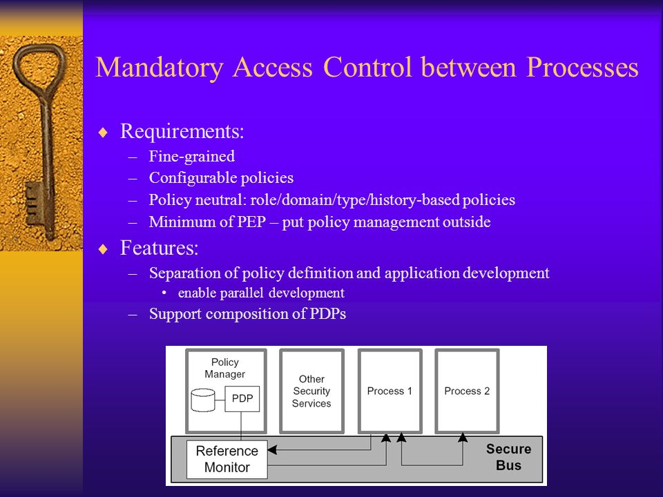 Mandatory Access Control between Processes Requirements: –Fine-grained –Configurable policies –Policy neutral: role/domain/type/history-based policies –Minimum of PEP – put policy management outside Features: –Separation of policy definition and application development enable parallel development –Support composition of PDPs