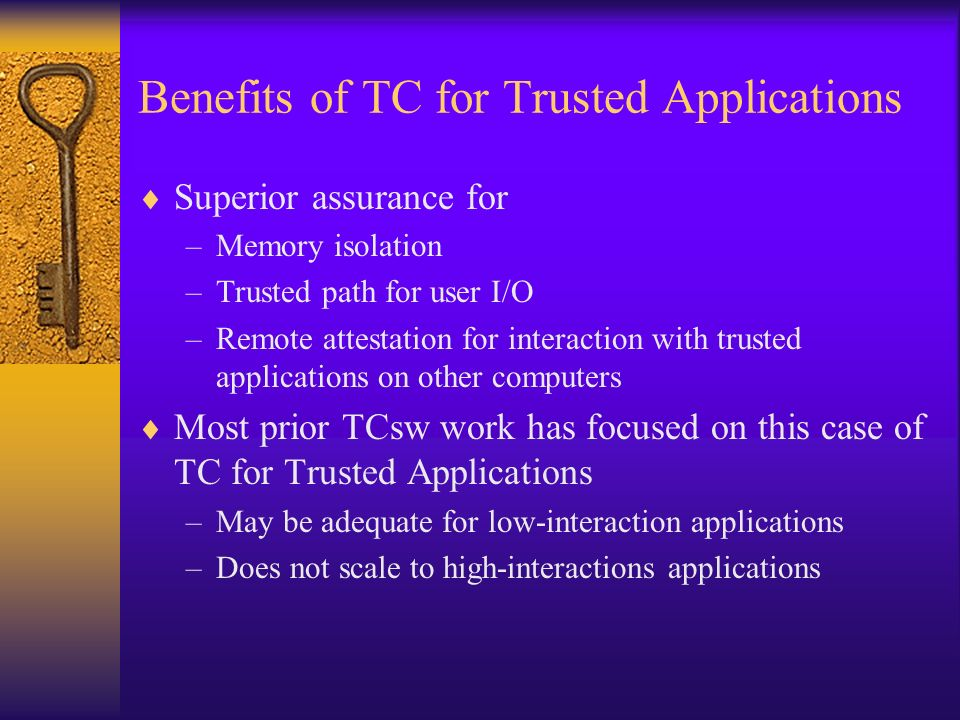 Benefits of TC for Trusted Applications Superior assurance for –Memory isolation –Trusted path for user I/O –Remote attestation for interaction with trusted applications on other computers Most prior TCsw work has focused on this case of TC for Trusted Applications –May be adequate for low-interaction applications –Does not scale to high-interactions applications