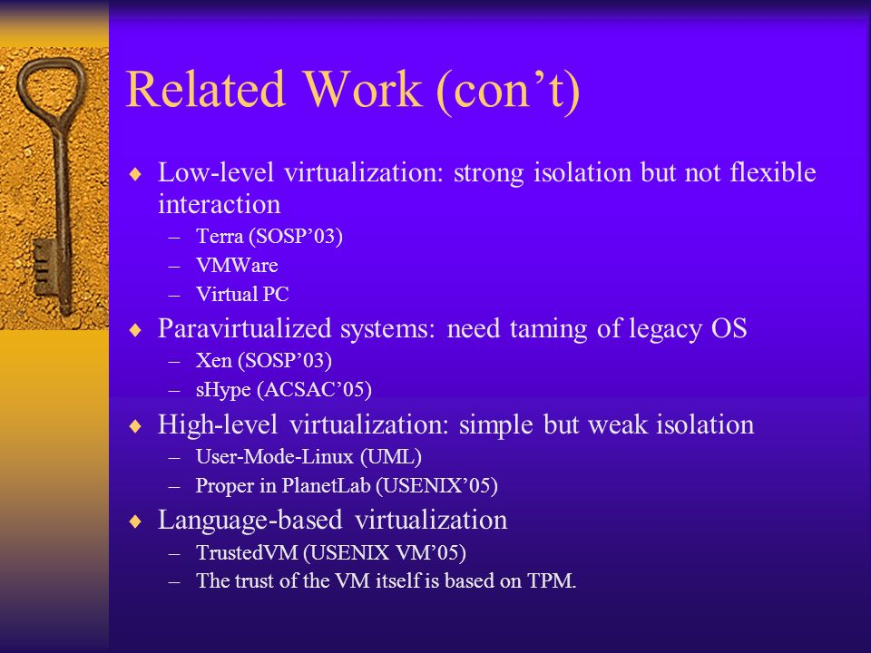 Related Work (cont) Low-level virtualization: strong isolation but not flexible interaction –Terra (SOSP03) –VMWare –Virtual PC Paravirtualized systems: need taming of legacy OS –Xen (SOSP03) –sHype (ACSAC05) High-level virtualization: simple but weak isolation –User-Mode-Linux (UML) –Proper in PlanetLab (USENIX05) Language-based virtualization –TrustedVM (USENIX VM05) –The trust of the VM itself is based on TPM.