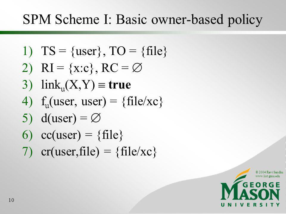 © 2004 Ravi Sandhu www.list.gmu.edu 10 SPM Scheme I: Basic owner-based policy 1)TS = {user}, TO = {file} 2)RI = {x:c}, RC = 3)link u (X,Y) true 4)f u (user, user) = {file/xc} 5)d(user) = 6)cc(user) = {file} 7)cr(user,file) = {file/xc}