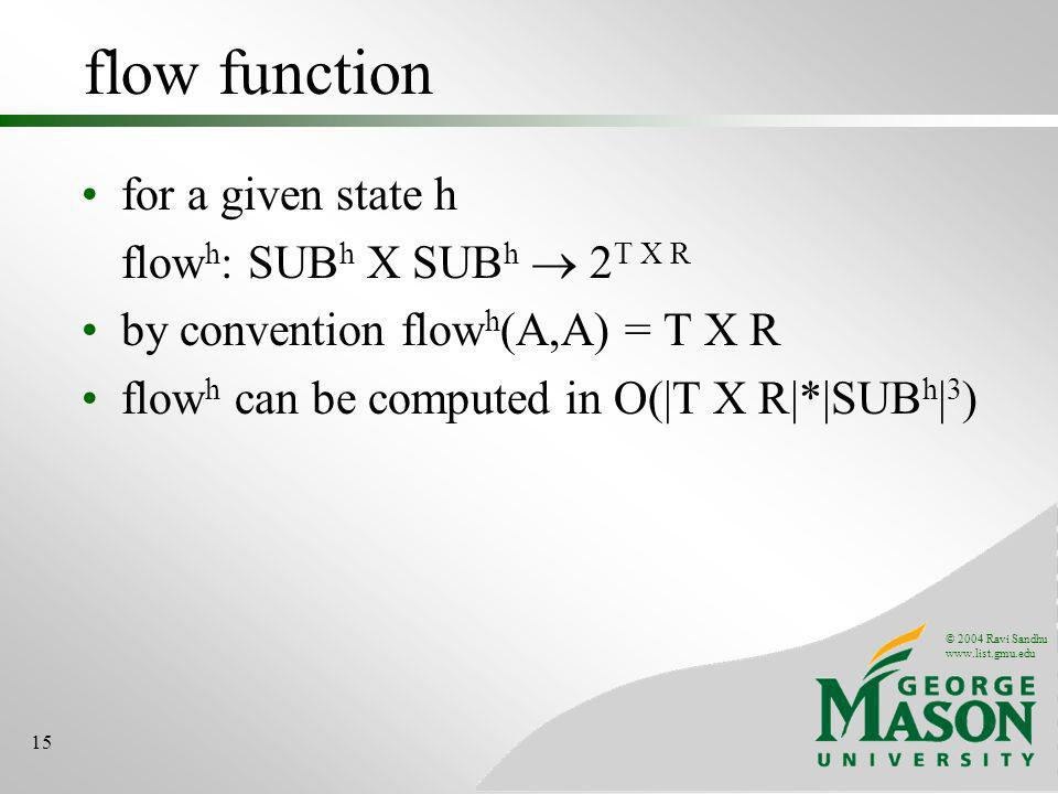 © 2004 Ravi Sandhu   15 flow function for a given state h flow h : SUB h X SUB h 2 T X R by convention flow h (A,A) = T X R flow h can be computed in O(|T X R|*|SUB h | 3 )