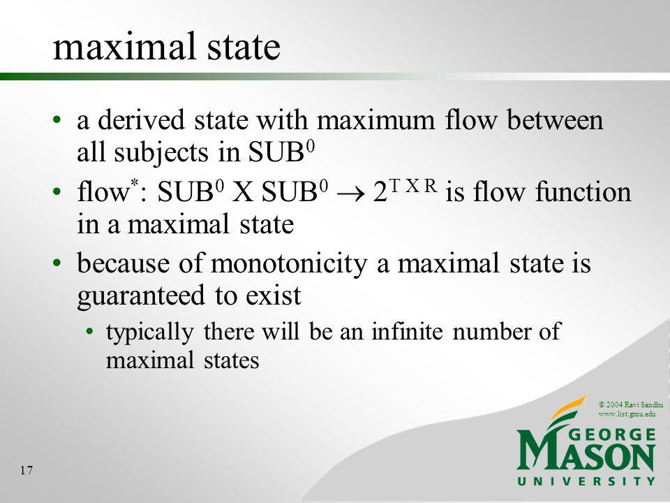 © 2004 Ravi Sandhu www.list.gmu.edu 17 maximal state a derived state with maximum flow between all subjects in SUB 0 flow * : SUB 0 X SUB 0 2 T X R is flow function in a maximal state because of monotonicity a maximal state is guaranteed to exist typically there will be an infinite number of maximal states