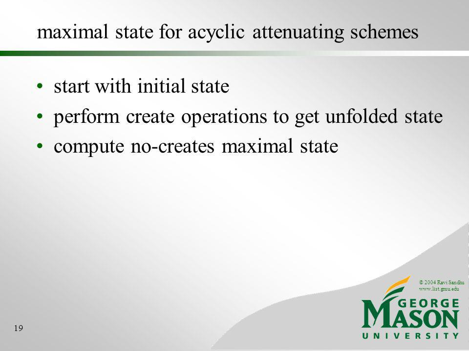 © 2004 Ravi Sandhu www.list.gmu.edu 19 maximal state for acyclic attenuating schemes start with initial state perform create operations to get unfolded state compute no-creates maximal state