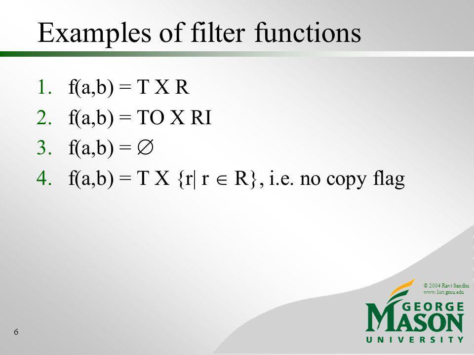 © 2004 Ravi Sandhu www.list.gmu.edu 6 Examples of filter functions 1.f(a,b) = T X R 2.f(a,b) = TO X RI 3.f(a,b) = 4.f(a,b) = T X {r| r R}, i.e.