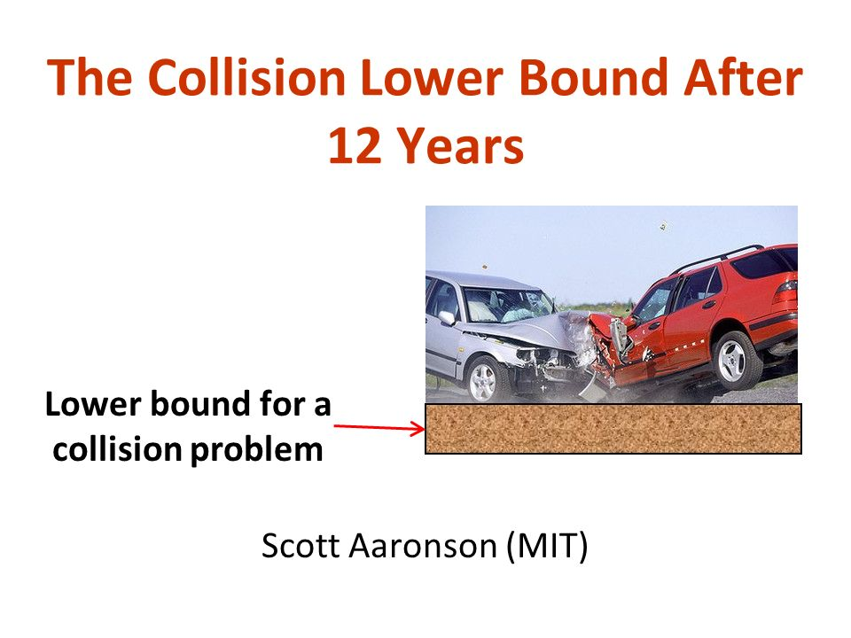 The Collision Lower Bound After 12 Years Scott Aaronson (MIT) Lower bound for a collision problem