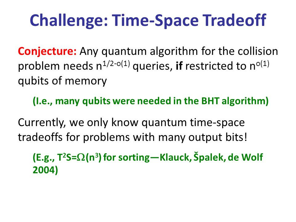Conjecture: Any quantum algorithm for the collision problem needs n 1/2-o(1) queries, if restricted to n o(1) qubits of memory (I.e., many qubits were needed in the BHT algorithm) Currently, we only know quantum time-space tradeoffs for problems with many output bits.