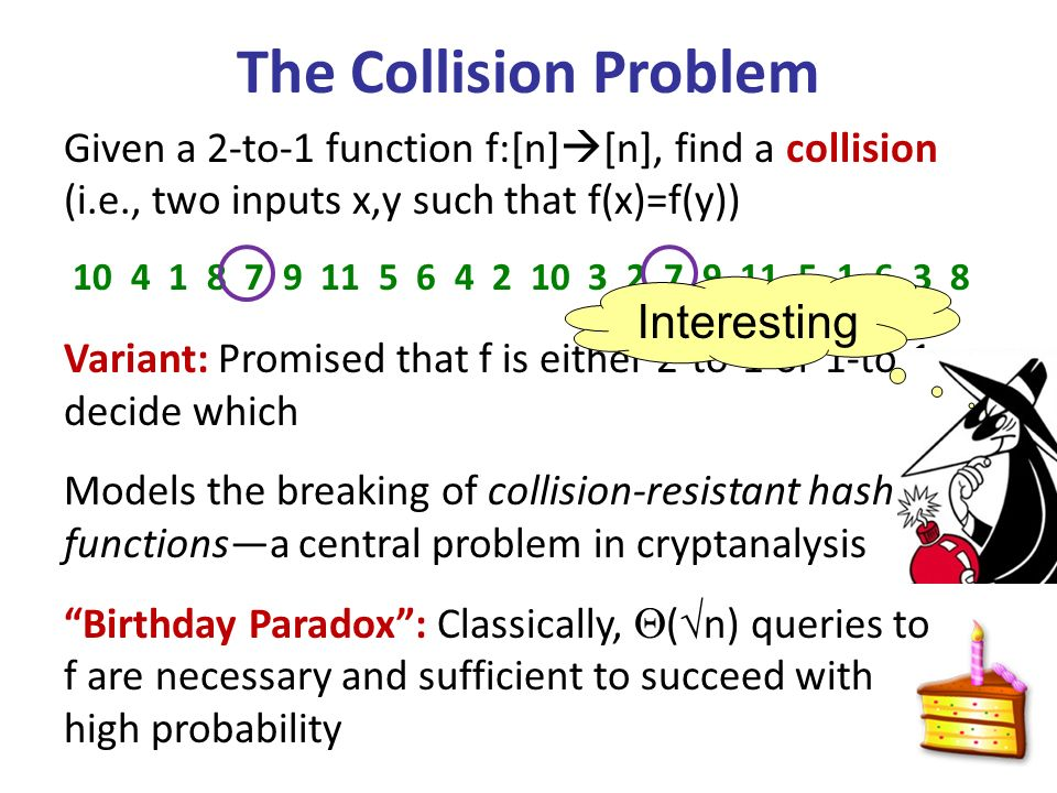 The Collision Problem Given a 2-to-1 function f:[n] [n], find a collision (i.e., two inputs x,y such that f(x)=f(y)) Variant: Promised that f is either 2-to-1 or 1-to-1, decide which Models the breaking of collision-resistant hash functionsa central problem in cryptanalysis Birthday Paradox: Classically, ( n) queries to f are necessary and sufficient to succeed with high probability 10 4 1 8 7 9 11 5 6 4 2 10 3 2 7 9 11 5 1 6 3 8 Interesting