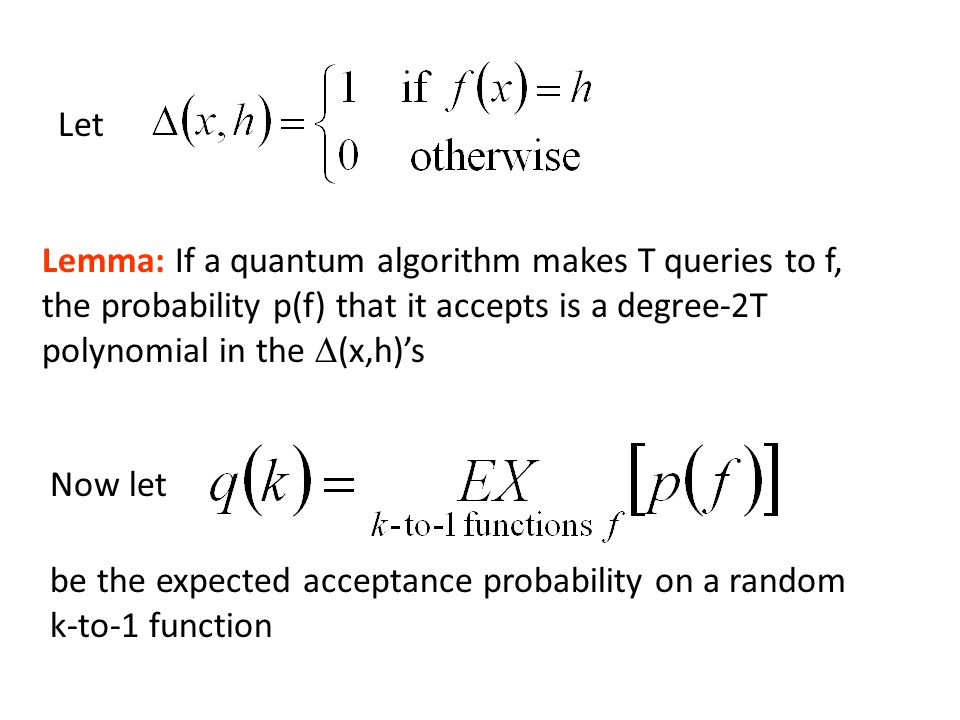 Let Lemma: If a quantum algorithm makes T queries to f, the probability p(f) that it accepts is a degree-2T polynomial in the (x,h)s Now let be the expected acceptance probability on a random k-to-1 function