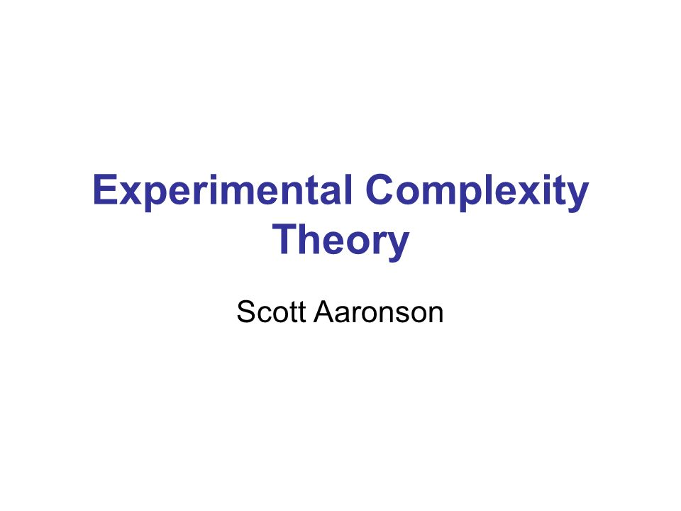 Experimental Complexity Theory Scott Aaronson