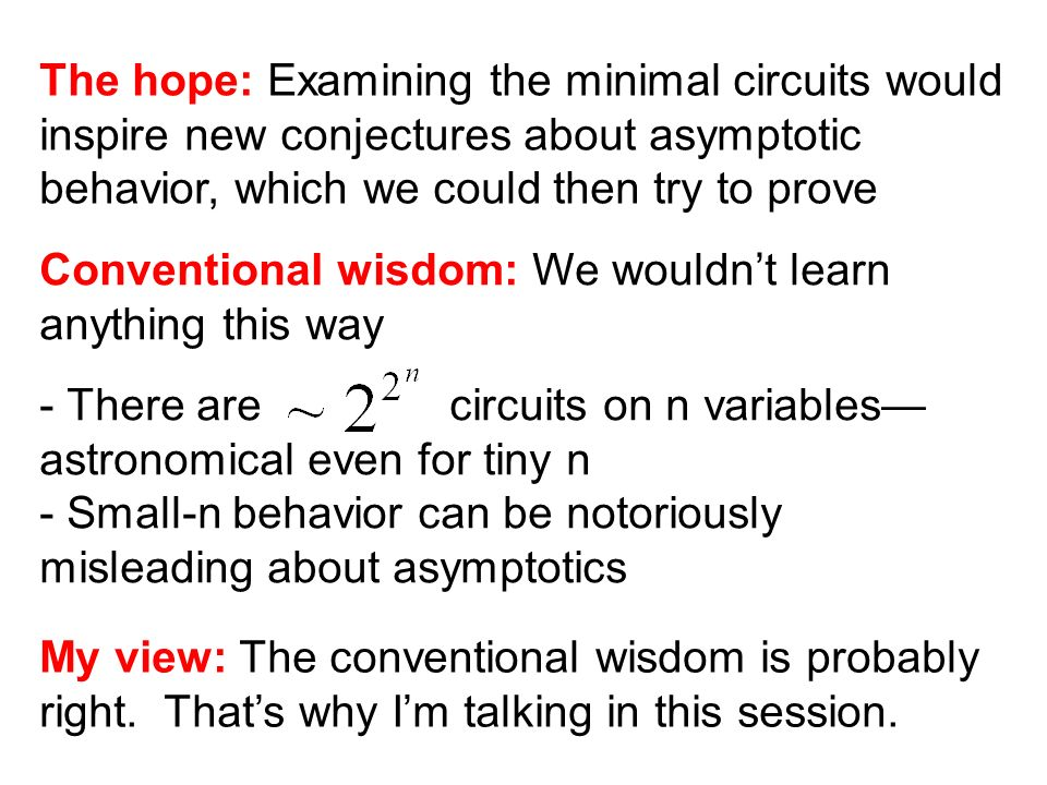 The hope: Examining the minimal circuits would inspire new conjectures about asymptotic behavior, which we could then try to prove Conventional wisdom