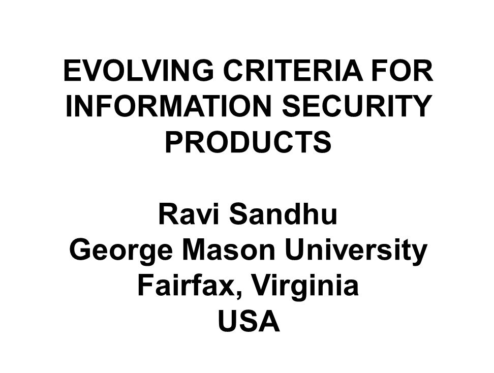 Title Slide EVOLVING CRITERIA FOR INFORMATION SECURITY PRODUCTS Ravi Sandhu George Mason University Fairfax, Virginia USA