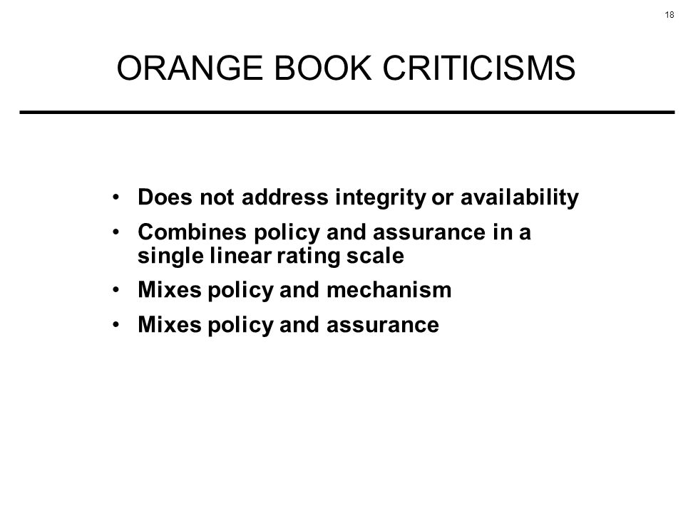 18 ORANGE BOOK CRITICISMS Does not address integrity or availability Combines policy and assurance in a single linear rating scale Mixes policy and mechanism Mixes policy and assurance