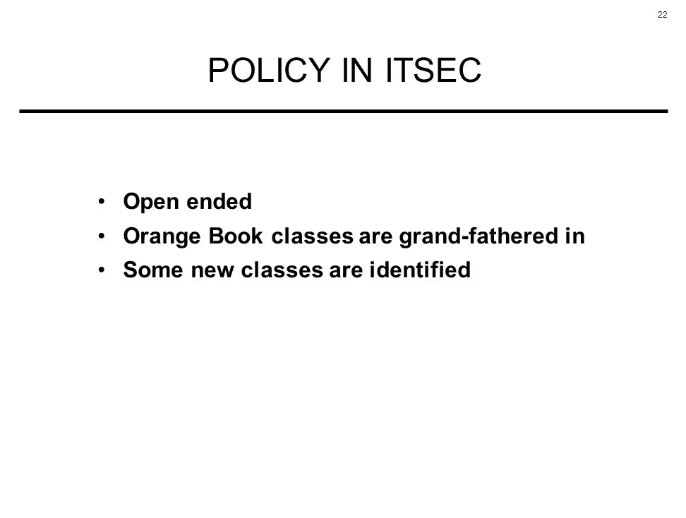 22 POLICY IN ITSEC Open ended Orange Book classes are grand-fathered in Some new classes are identified