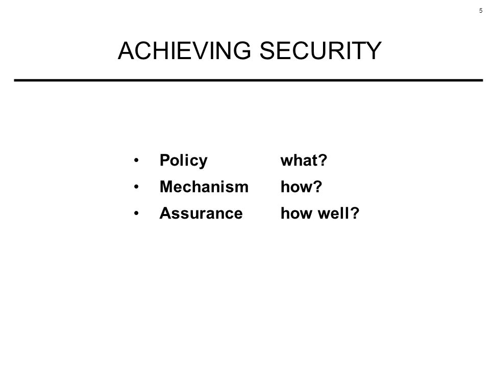 5 ACHIEVING SECURITY Policy what Mechanismhow Assurancehow well