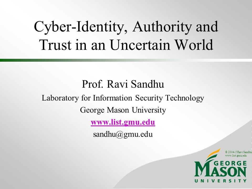© 2004 Ravi Sandhu www.list.gmu.edu 42 RESEARCH TOPICS OM-AM, RBAC, UCON Previously discussed Trusted computing Hardware-based trust on the client side Dissemination control Discretionary access control done correctly Application-layer security Cant escape it Security as a tool for enterprise risk management Reconciling financial, reputational and regulatory risk with business models Security in a world of pervasive computing A comfort zone for users in a brave new world New security gizmos, widgets and protocols A never ending quest