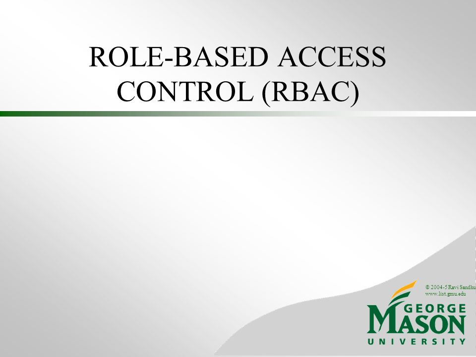 © 2004-5 Ravi Sandhu www.list.gmu.edu ROLE-BASED ACCESS CONTROL (RBAC)