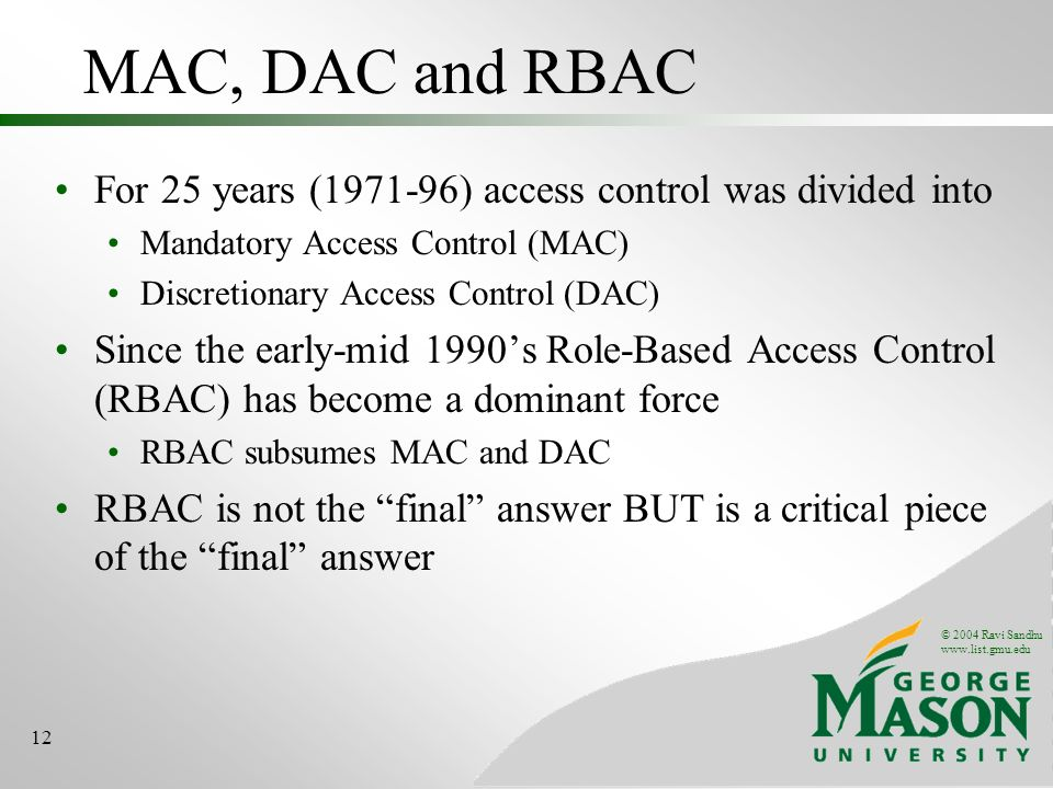 © 2004 Ravi Sandhu   12 MAC, DAC and RBAC For 25 years ( ) access control was divided into Mandatory Access Control (MAC) Discretionary Access Control (DAC) Since the early-mid 1990s Role-Based Access Control (RBAC) has become a dominant force RBAC subsumes MAC and DAC RBAC is not the final answer BUT is a critical piece of the final answer