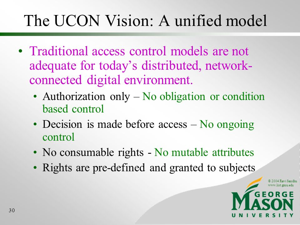 © 2004 Ravi Sandhu www.list.gmu.edu 30 The UCON Vision: A unified model Traditional access control models are not adequate for todays distributed, network- connected digital environment.