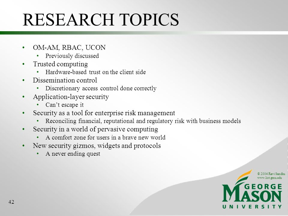© 2004 Ravi Sandhu www.list.gmu.edu 42 RESEARCH TOPICS OM-AM, RBAC, UCON Previously discussed Trusted computing Hardware-based trust on the client sid