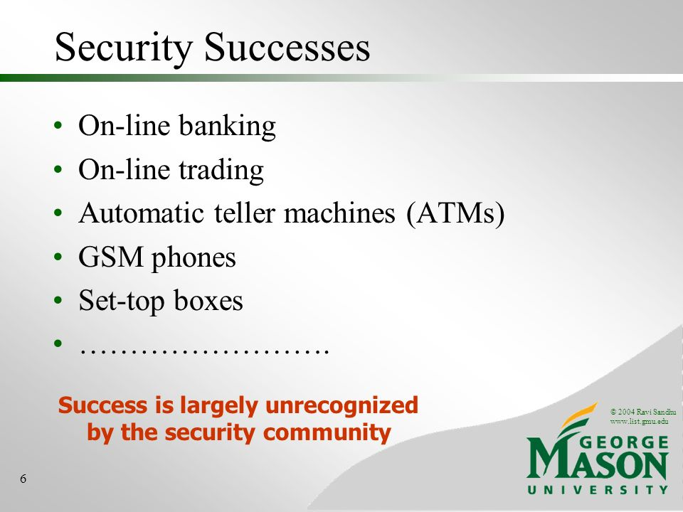 © 2004 Ravi Sandhu www.list.gmu.edu 6 Security Successes On-line banking On-line trading Automatic teller machines (ATMs) GSM phones Set-top boxes ………