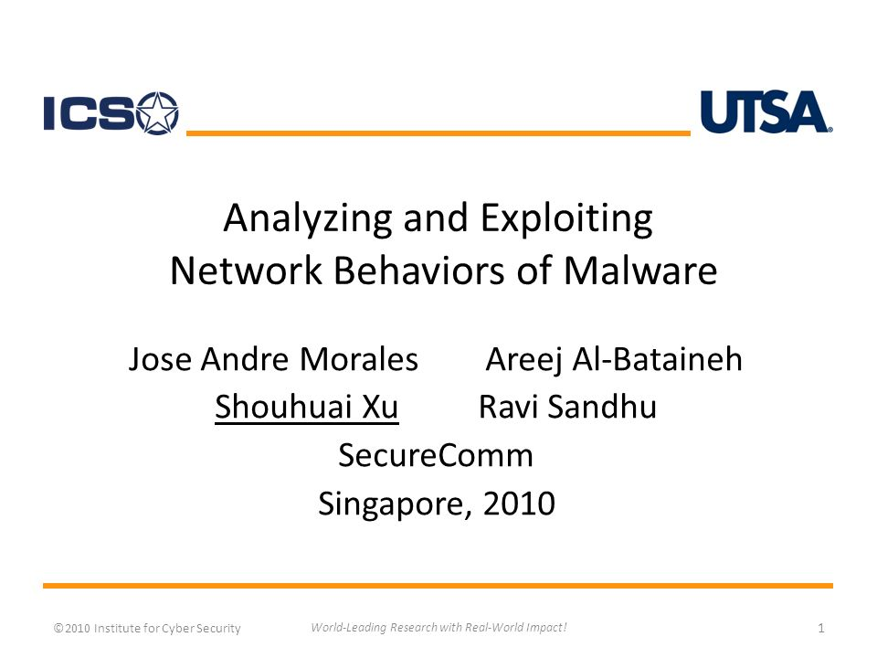 Analyzing and Exploiting Network Behaviors of Malware Jose Andre Morales Areej Al-Bataineh Shouhuai XuRavi Sandhu SecureComm Singapore, 2010 ©2010 Institute for Cyber Security 1 World-Leading Research with Real-World Impact!