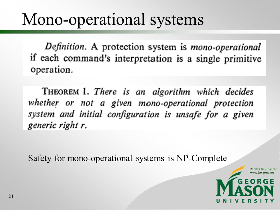 © 2004 Ravi Sandhu www.list.gmu.edu 21 Mono-operational systems Safety for mono-operational systems is NP-Complete
