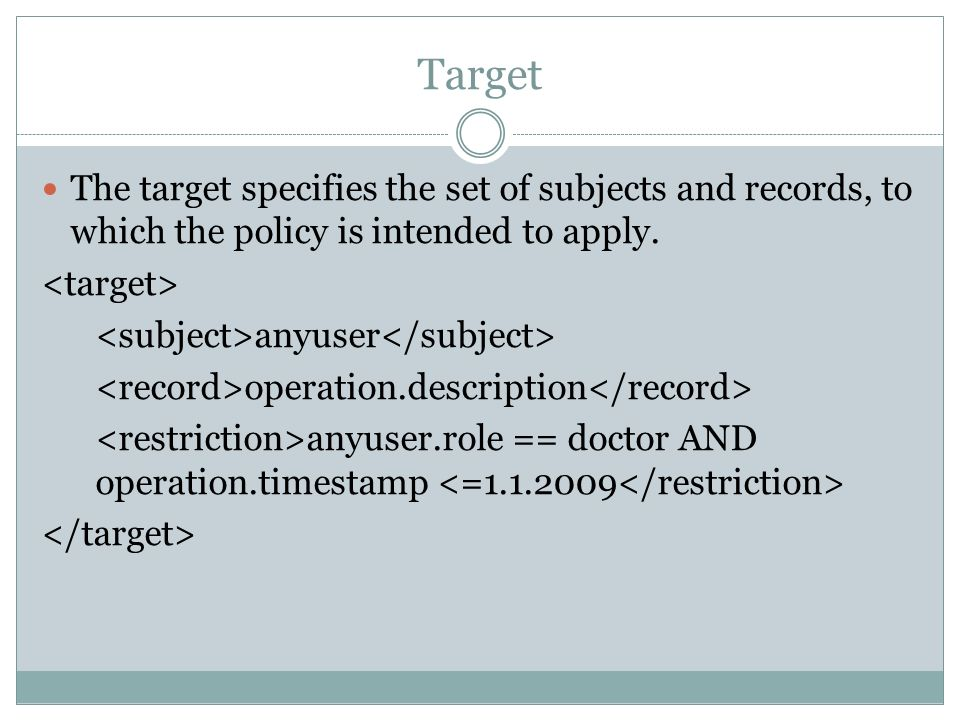 Target The target specifies the set of subjects and records, to which the policy is intended to apply.
