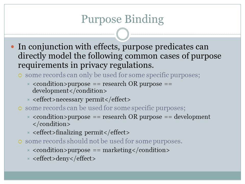 Purpose Binding In conjunction with effects, purpose predicates can directly model the following common cases of purpose requirements in privacy regulations.