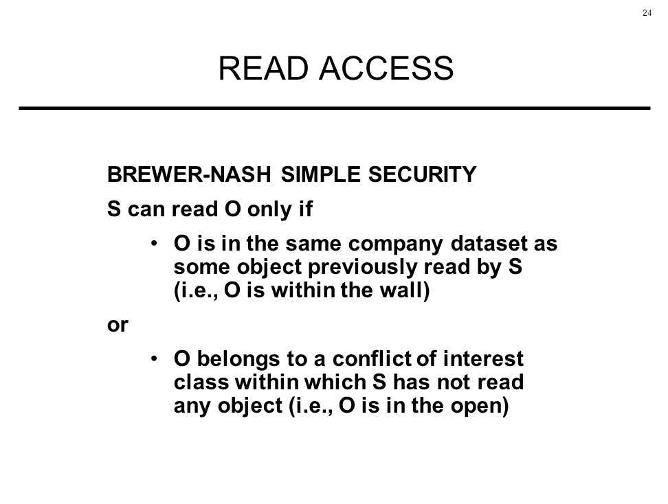 24 READ ACCESS BREWER-NASH SIMPLE SECURITY S can read O only if O is in the same company dataset as some object previously read by S (i.e., O is withi