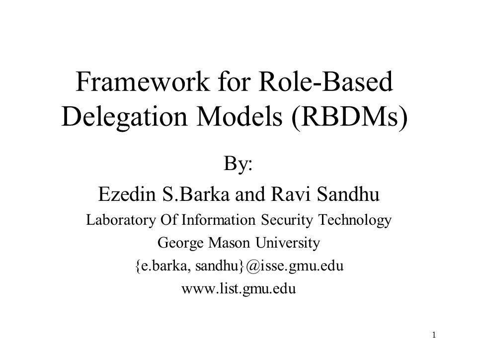 1 Framework for Role-Based Delegation Models (RBDMs) By: Ezedin S.Barka and Ravi Sandhu Laboratory Of Information Security Technology George Mason University {e.barka, sandhu}@isse.gmu.edu www.list.gmu.edu