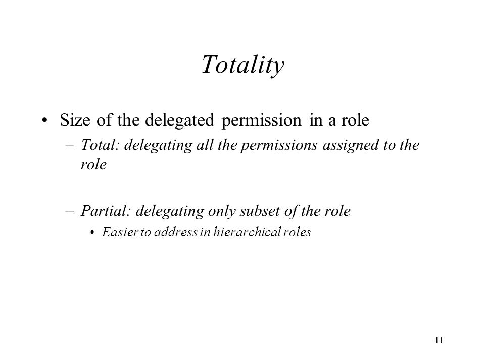 11 Totality Size of the delegated permission in a role –Total: delegating all the permissions assigned to the role –Partial: delegating only subset of the role Easier to address in hierarchical roles