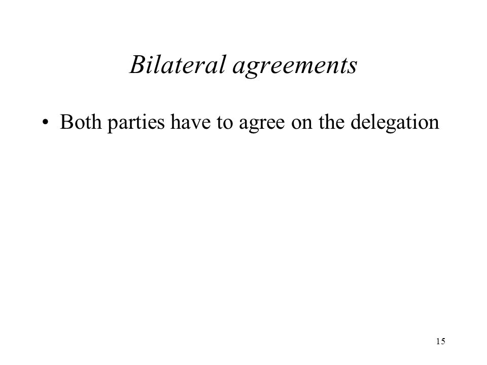 15 Bilateral agreements Both parties have to agree on the delegation