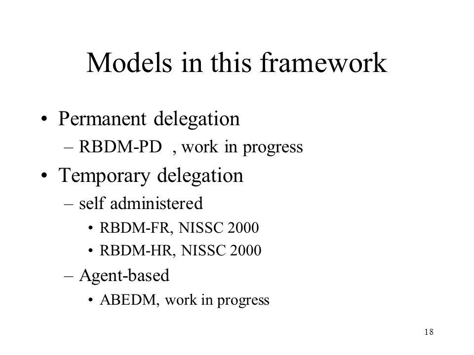 18 Models in this framework Permanent delegation –RBDM-PD, work in progress Temporary delegation –self administered RBDM-FR, NISSC 2000 RBDM-HR, NISSC 2000 –Agent-based ABEDM, work in progress