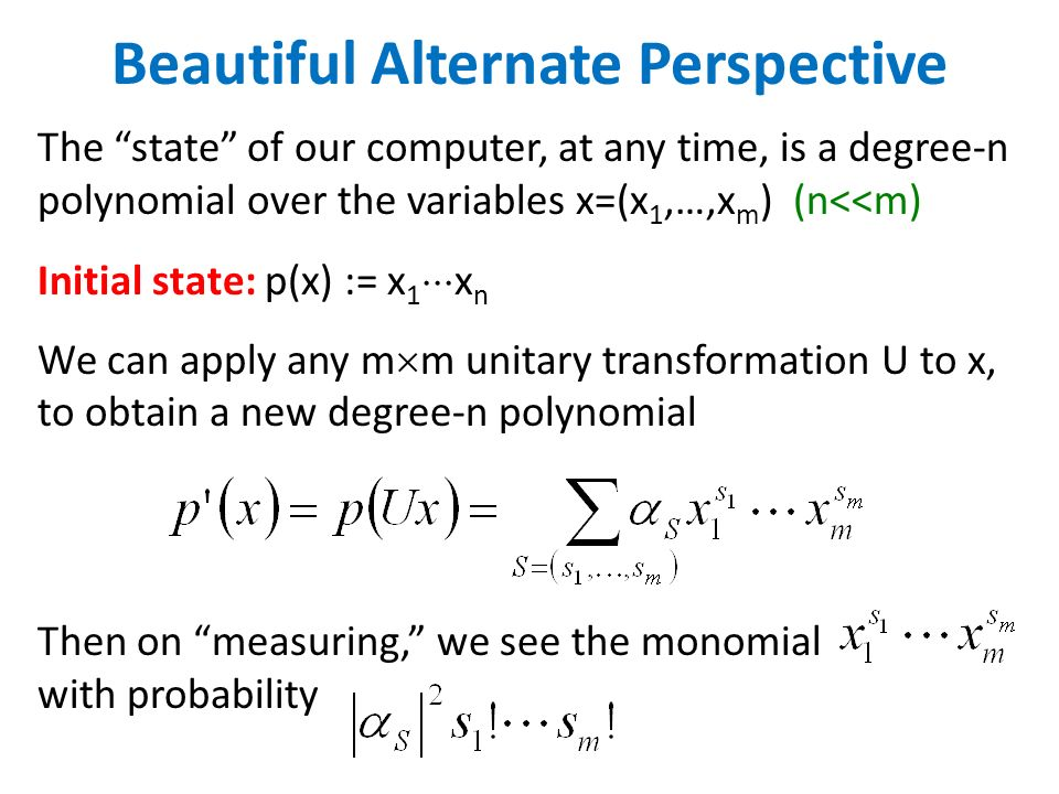 Beautiful Alternate Perspective The state of our computer, at any time, is a degree-n polynomial over the variables x=(x 1,…,x m ) (n<<m) Initial stat